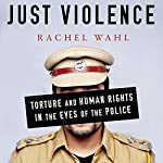 Just Violence: Torture and Human Rights in the Eyes of the Police (Stanford Studies in Human Rights) | Rachel Wahl