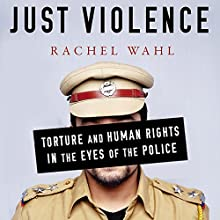 Just Violence: Torture and Human Rights in the Eyes of the Police (Stanford Studies in Human Rights) Audiobook by Rachel Wahl Narrated by Colleen Patrick