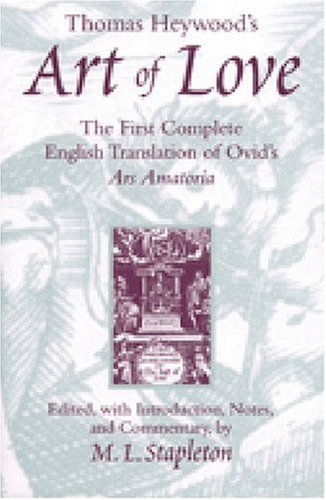Thomas Heywood's Art of Love: The First Complete English Translation of Ovid's Ars Amatoria PDF