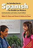 An Introduction to Spanish for Healthcare Workers : Communication and Culture, Fourth Edition, Chase, Robert O. and Medina de Chase, Clarisa B., 0300212976