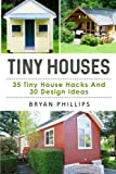 Tiny Houses: An Ultimate Guide To Tiny House Construction: 35 Tiny House Hacks and 30 Tiny House Design Ideas