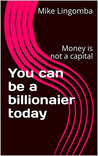 You can be a billionaier today: Money is not a capital por Mike Lingomba