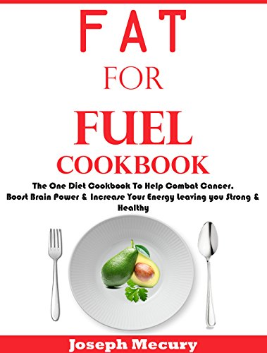 FAT FOR FUEL COOKBOOK: The One Diet Cookbook To Help Combat Cancer, Boost Brain Power & Increase Your Energy Leaving You Strong & Healthy by Joseph Mercury