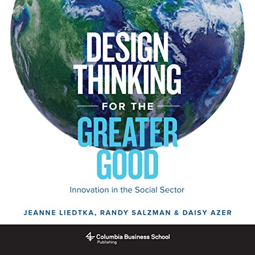 Design Thinking for the Greater Good: Innovation in the Social Sector (Columbia Business School Publishing) por Jeanne Liedtka