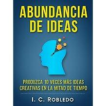 Abundancia de Ideas: Produzca 10 Veces Más Ideas Creativas en la Mitad de Tiempo (Spanish Edition)