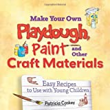 Make Your Own Playdough, Paint, and Other Craft Materials: Easy Recipes to Use with Young Children