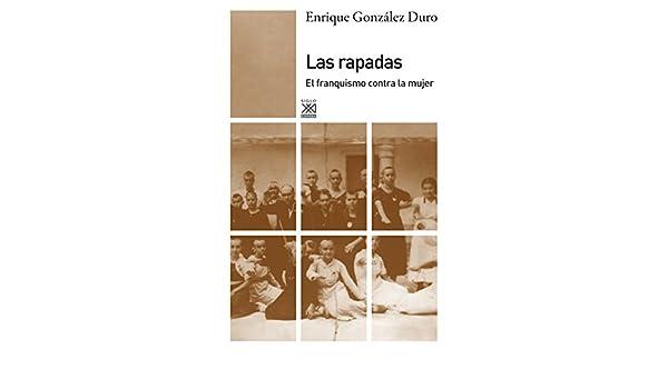 Las rapadas. El franquismo contra la mujer (Siglo XXI de España General) eBook: ENRIQUE GONZÁLEZ DURO: Amazon.es: Tienda Kindle