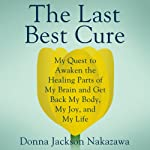 The Last Best Cure: My Quest to Awaken the Healing Parts of My Brain and Get Back My Body, My Joy, and My Life | Donna Jackson Nakazawa