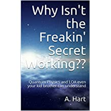 Why Isn't the Freakin' Secret Working??: Quantum Physics and LOA even your kid brother can understand