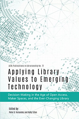 Applying Library Values to Emerging Technology: Decision-Making in the Age of Open Access, Maker Spaces, and the Ever-Changing Library (ACRL Publications in Librarianship)