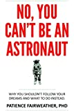 No You Can't Be an Astronaut: Why you shouldn't follow your dreams--and what to do instead