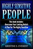 Highly Sensitive People: Overcome Your Limiting Beliefs, A Plan For The Highly Sensitive (Survival Guide, Learning To Thrive, Personal Transformation, Empath)