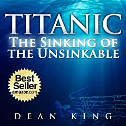 Titanic...The Sinking of the Unsinkable: The Terrible Truth Behind the Tragedy that Shocked the World by [King, Dean]