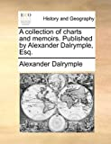 A Collection of Charts and Memoirs Published by Alexander Dalrymple, Esq, Alexander Dalrymple, 1170597203