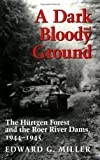 A Dark and Bloody Ground: The Hurtgen Forest and the Roer River Dams, 1944-1945: The Hurtgen Forest and the Roer River Dams, 1941-1945 (Williams-Ford Texas A&M University Military History Series)