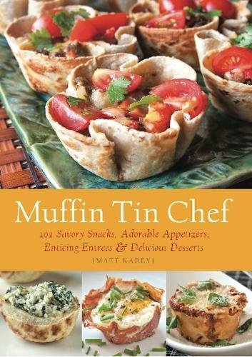 Muffin Tin Chef: 101 Savory Snacks, Adorable Appetizers, Enticing Entrees and Delicious Desserts by Matt Kadey