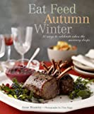 Eat Feed Autumn Winter: 30 Ways to Celebrate When the Mercury Drops (Best Entertaining)