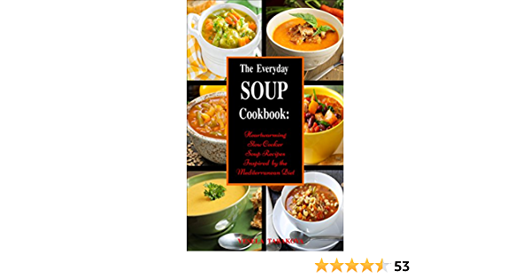 The Everyday Soup Cookbook: Heartwarming Slow Cooker Soup Recipes Inspired by the Mediterranean Diet (Free Gift): Healthy Recipes for Weight Loss (Souping and Soup Diet for Weight Loss)
