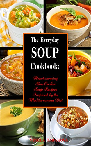 The Everyday Soup Cookbook: Heartwarming Slow Cooker Soup Recipes Inspired by the Mediterranean Diet (Free Gift): Healthy Recipes for Weight Loss (Souping and Soup Diet for Weight Loss Book 1) by [Tabakova, Vesela]