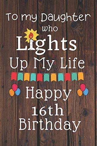 To My Daughter Who Lights Up My Life Happy 16th Birthday: 16 Year Old Birthday Gift Journal / Notebook / Diary / Unique Greeting Card Alternative (Gift Ideas For My 16 Year Old Boyfriend)