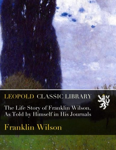 Download The Life Story of Franklin Wilson, As Told by Himself in His Journals PDF