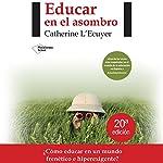 Educar en el asombro [Educate in Amazement]: ¿Cómo educar en un mundo frenético e hiperexigente? | Catherine L'Ecuyer