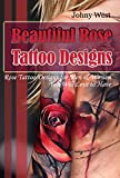 Beautiful Rose Tattoo Designs: Rose Tattoo Designs for Men & Women, You Will Love to Have