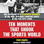 Ten Moments That Shook the Sports World: One Sportswriter's Eyewitness Accounts of the Most Incredible Sporting Events of the Past Fifty Years | Stan Isaacs