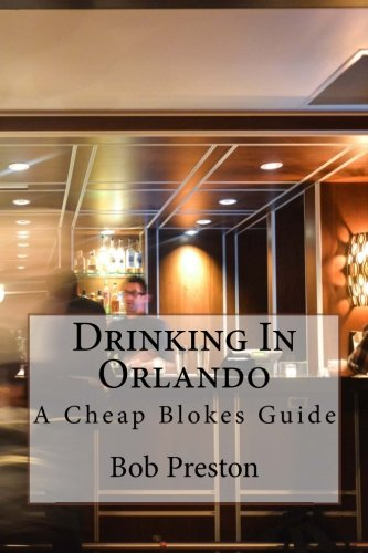 Drinking In Orlando: A Cheap Blokes Guide (Volume 1)