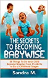 THE SECRETS TO BECOMING BABYWISE: 39 Things To Do Your Child Become Smarter From Pre-Birth to Early Childhood Stages