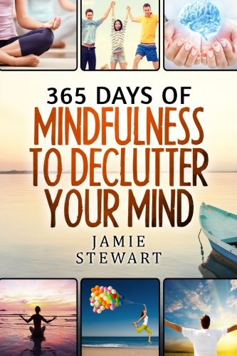 365 Days of Mindfulness to Declutter Your Mind: Clear Your Mind to Have the Ultimate Focus and Happiness in Your Life