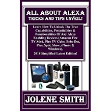 All About Alexa Tricks And Tips Unveil!: Learn How To Unlock The True Capabilities, Potentialities & Functionalities Of Any Alexa Enabling Devices (Amazon Fire TV Stick, Fire TV Cube, Echo Dot...