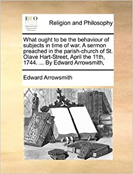 Book What ought to be the behaviour of subjects in time of war. A sermon preached in the parish-church of St. Olave Hart-Street, April the 11th, 1744. ... By Edward Arrowsmith,
