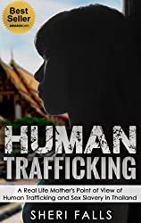 Human Trafficking: A Real Life Mother's Point of View of Human Trafficking and Sex Slavery in Thailand (Sex Slaves, Trafficking Humans Book 3)