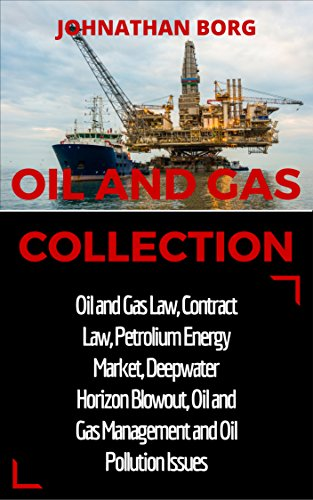 Oil and Gas Collection: Oil and Gas Law, Oil and Gas for Beginners, Contract Law, Petroleum Energy Market, Deepwater Horizon Blowout, Environmental Management ... Energy Production