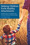 Helping Children Form Healthy Attachments: Building a Foundation for Strong Lifelong Relationships