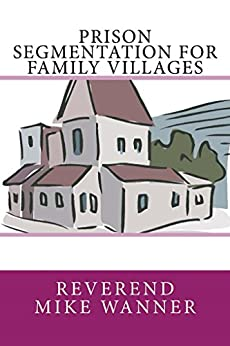 Prison Segmentation For Family Villages by [Wanner, Reverend Mike]