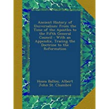 Ancient History of Universalism: From the Time of the Apostles to the Fifth General Council : With an Appendix, Tracing the Doctrine to the Reformation