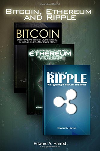 Bitcoin, Ethereum, and Ripple: How to Make Money Investing, Trading and Mining Cryptocurrencies