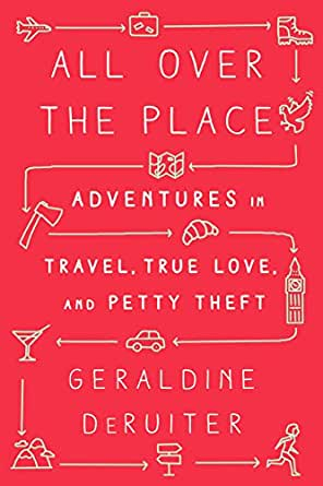 All Over The Place Adventures In Travel True Love And Petty Theft