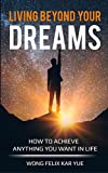 Living Beyond Your Dreams: How To Achieve Anything You Want In Life