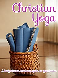 Christian Yoga: A Daily Christian Meditation Guide For Your Practice (Introduction to Meditation Book 2)