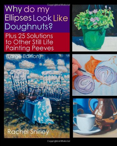 Why do My Ellipses look Like Doughnuts?: Plus 25 Solutions to Other Still Life Painting Peeves (Large Edition)