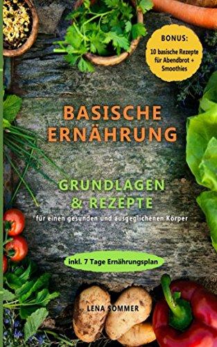 Basische Ernährung: Grundlagen & Rezepte für einen gesunden und ausgeglichenen Körper (Bonus: 10 Rezepte für Abendbrot & Smoothies + 7 Tage Ernährungsplan)