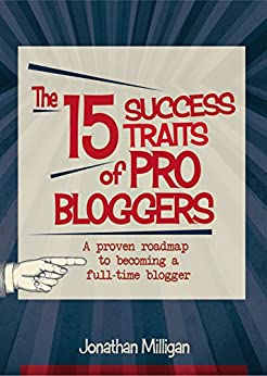 The 15 Success Traits of Pro Bloggers: A Proven Roadmap to Becoming a Full-Time Blogger by [Milligan, Jonathan]