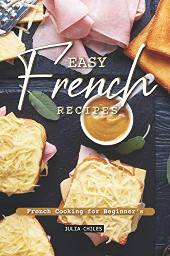 Easy French Recipes: French Cooking for Beginner's by Julia Chiles