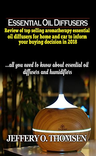 Essential Oil Diffusers: Review of top selling Aromatherapy Essential Oil Diffusers for home and car to inform your buying decision in 2018 (English Edition)