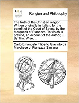 The truth of the Christian religion. Written originally in Italian, for the benefit of the Court of Savoy, by the Marquess of Pianezza. To which is ... account of the author, ... By Tho. Wise, ...