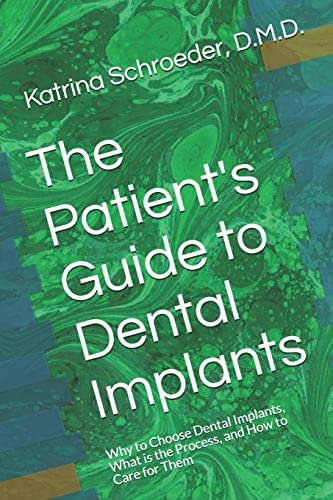 The Patient's Guide to Dental Implants: Why to Choose Dental Implants, What is the Process, and How to Care for Them