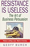 img - for Resistance is Useless: Art of Business Persuasion by Geoff Burch (1995-07-13) book / textbook / text book